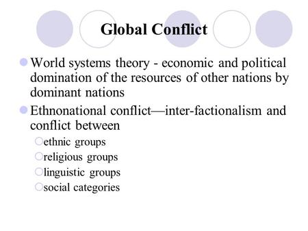 Global Conflict World systems theory - economic and political domination of the resources of other nations by dominant nations Ethnonational conflict—inter-factionalism.