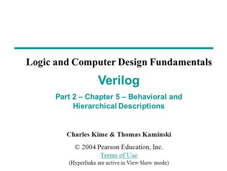 Charles Kime & Thomas Kaminski © 2004 Pearson Education, Inc. Terms of Use (Hyperlinks are active in View Show mode) Terms of Use Verilog Part 2 – Chapter.