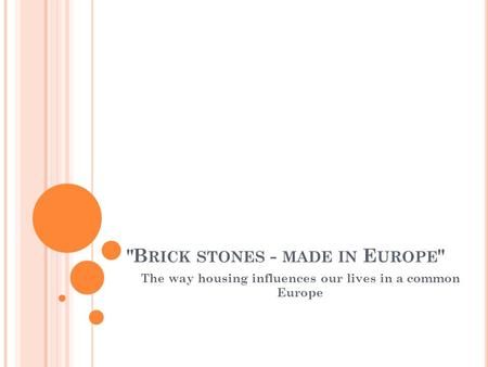 B RICK STONES - MADE IN E UROPE  The way housing influences our lives in a common Europe.