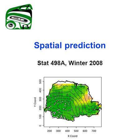 Spatial prediction Stat 498A, Winter 2008. The geostatistical model Gaussian process  (s)=EZ(s) Var Z(s) < ∞ Z is strictly stationary if Z is weakly.