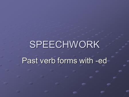 SPEECHWORK Past verb forms with -ed. There are three different pronuntiations of -ed in regular past tense verbs /d/ /d/ /t/ /t/ /id/ /id/ discovered.