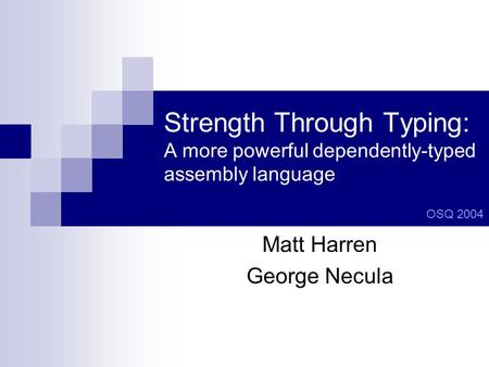Strength Through Typing: A more powerful dependently-typed assembly language Matt Harren George Necula OSQ 2004.