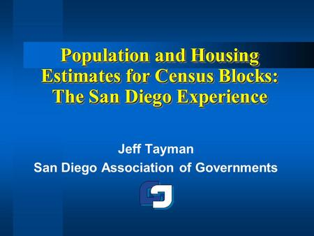 Population and Housing Estimates for Census Blocks: The San Diego Experience Jeff Tayman San Diego Association of Governments.