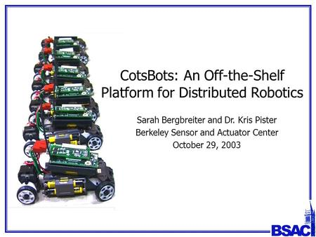 CotsBots: An Off-the-Shelf Platform for Distributed Robotics Sarah Bergbreiter and Dr. Kris Pister Berkeley Sensor and Actuator Center October 29, 2003.