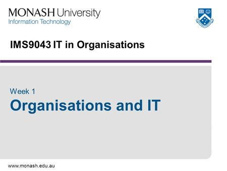 Www.monash.edu.au IMS9043 IT in Organisations Week 1 Organisations and IT.