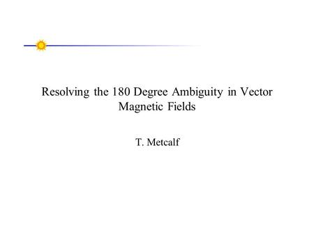 Resolving the 180 Degree Ambiguity in Vector Magnetic Fields T. Metcalf.