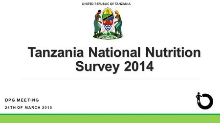 Tanzania National Nutrition Survey 2014 DPG MEETING 24TH OF MARCH 2015 UNITED REPUBLIC OF TANZANIA.