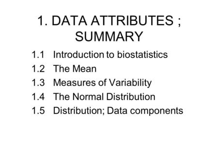 1. DATA ATTRIBUTES ; SUMMARY 1.1Introduction to biostatistics 1.2 The Mean 1.3Measures of Variability 1.4The Normal Distribution 1.5 Distribution; Data.