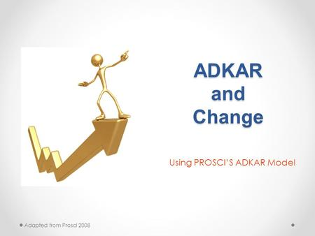 ADKAR and Change Using PROSCI'S ADKAR Model Adapted from Prosci 2008.