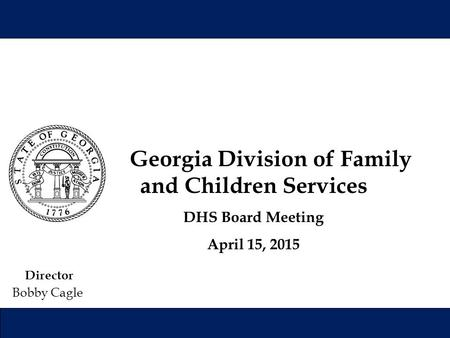 Director Bobby Cagle Georgia Division of Family and Children Services DHS Board Meeting April 15, 2015.