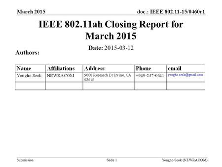 Doc.: IEEE 802.11-15/0460r1 Submission March 2015 Slide 1 IEEE 802.11ah Closing Report for March 2015 Date: 2015-03-12 Authors: Yongho Seok (NEWRACOM)