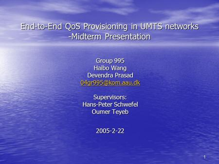1 End-to-End QoS Provisioning in UMTS networks -Midterm Presentation Group 995 Haibo Wang Devendra Prasad Supervisors: Hans-Peter Schwefel.