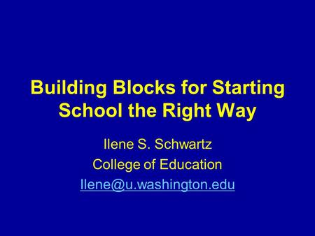Building Blocks for Starting School the Right Way Ilene S. Schwartz College of Education