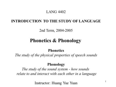 1 LANG 4402 INTRODUCTION TO THE STUDY OF LANGUAGE 2nd Term, 2004-2005 Phonetics & Phonology Phonetics The study of the physical properties of speech sounds.
