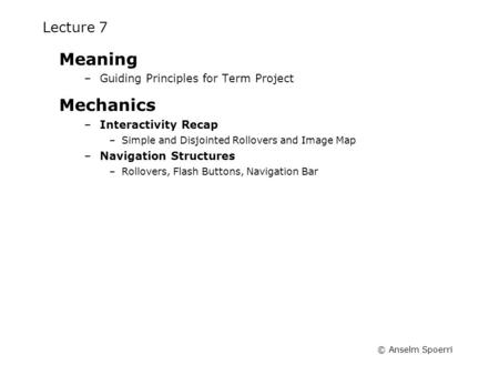 © Anselm Spoerri Lecture 7 Meaning –Guiding Principles for Term Project Mechanics –Interactivity Recap –Simple and Disjointed Rollovers and Image Map –Navigation.