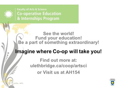 See the world! Fund your education! Be a part of something extraordinary! Imagine where Co-op will take you! Find out more at: ulethbridge.ca/coop/artsci.