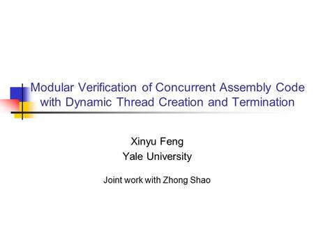 Modular Verification of Concurrent Assembly Code with Dynamic Thread Creation and Termination Xinyu Feng Yale University Joint work with Zhong Shao.