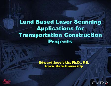 Land Based Laser Scanning Applications for Transportation Construction Projects Edward Jaselskis, Ph.D., P.E. Iowa State University.