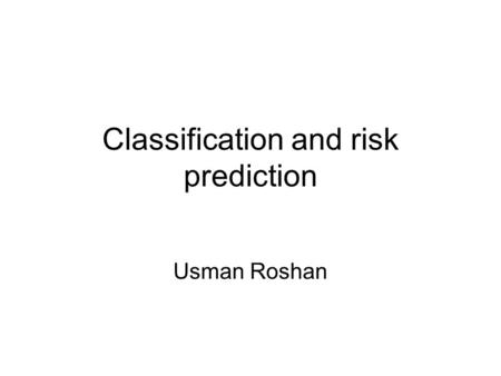 Classification and risk prediction Usman Roshan. Disease risk prediction What is the best method to predict disease risk? (Focus on this today) Which.