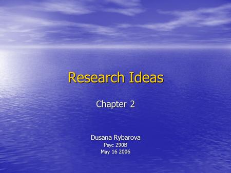Research Ideas Chapter 2 Dusana Rybarova Psyc 290B May 16 2006.