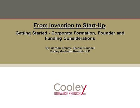 Getting Started - Corporate Formation, Founder and Funding Considerations By: Gordon Empey, Special Counsel Cooley Godward Kronish LLP From Invention to.