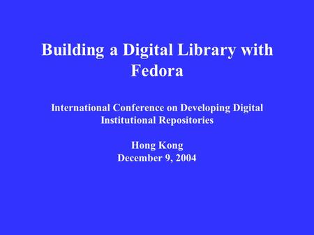 Building a Digital Library with Fedora International Conference on Developing Digital Institutional Repositories Hong Kong December 9, 2004.