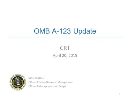 OMB A-123 Update CRT April 20, 2015 Mike Wetklow
