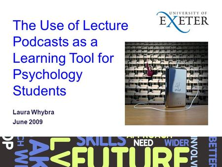 The Use of Lecture Podcasts as a Learning Tool for Psychology Students Laura Whybra June 2009.