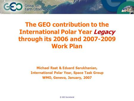 © GEO Secretariat The GEO contribution to the International Polar Year Legacy through its 2006 and 2007-2009 Work Plan Michael Rast & Eduard Sarukhanian,
