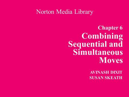 Chapter 6 Combining Sequential and Simultaneous Moves Norton Media Library AVINASH DIXIT SUSAN SKEATH.