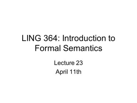 LING 364: Introduction to Formal Semantics Lecture 23 April 11th.