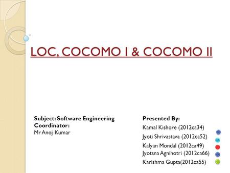 LOC, COCOMO I & COCOMO II Subject: Software Engineering Coordinator: Mr Anoj Kumar Presented By: Kamal Kishore (2012ca34) Jyoti Shrivastava (2012ca52)