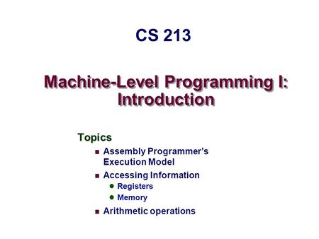 Machine-Level Programming I: Introduction Topics Assembly Programmer's Execution Model Accessing Information Registers Memory Arithmetic operations CS.