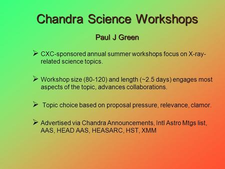 Chandra Science Workshops Paul J Green  CXC-sponsored annual summer workshops focus on X-ray- related science topics.  Workshop size (80-120) and length.