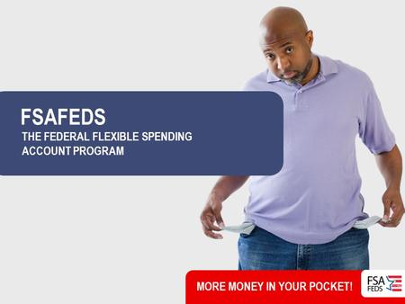 FSAFEDS THE FEDERAL FLEXIBLE SPENDING ACCOUNT PROGRAM MORE MONEY IN YOUR POCKET!