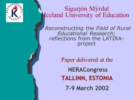 Sigurjón Mýrdal Iceland University of Education Reconstructing the Field of Rural Educational Research; reflections from the LATIRA- project Paper delivered.