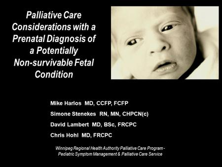 Palliative Care Considerations with a Prenatal Diagnosis of a Potentially Non-survivable Fetal Condition Mike Harlos MD, CCFP, FCFP Simone Stenekes RN,