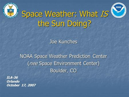 Space Weather: What IS the Sun Doing? Joe Kunches NOAA Space Weather Prediction Center (nee Space Environment Center) Boulder, CO ILA-36 Orlando October.