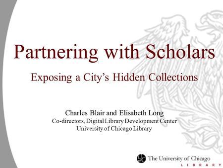 Partnering with Scholars Exposing a City's Hidden Collections Charles Blair and Elisabeth Long Co-directors, Digital Library Development Center University.