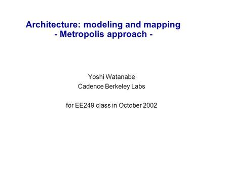 Architecture: modeling and mapping - Metropolis approach - Yoshi Watanabe Cadence Berkeley Labs for EE249 class in October 2002.