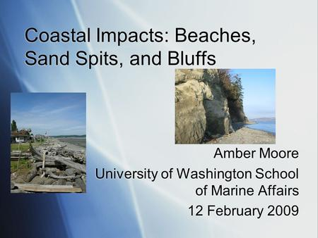 Coastal Impacts: Beaches, Sand Spits, and Bluffs Amber Moore University of Washington School of Marine Affairs 12 February 2009 Amber Moore University.