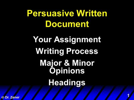 1  Dr. Zener Persuasive Written Document Your Assignment Writing Process Major & Minor Opinions Headings.