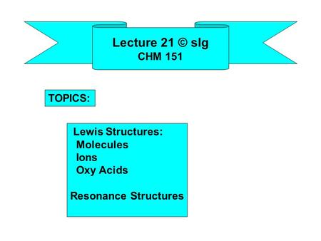 Lecture 21 © slg CHM 151 Lewis Structures: Molecules Ions Oxy Acids Resonance Structures TOPICS: