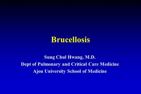 Brucellosis Sung Chul Hwang, M.D. Dept of Pulmonary and Critical Care Medicine Ajou University School of Medicine.