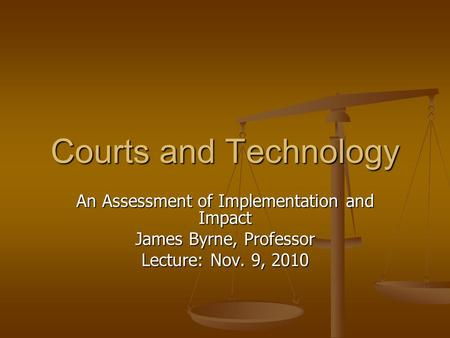 Courts and Technology An Assessment of Implementation and Impact James Byrne, Professor Lecture: Nov. 9, 2010.