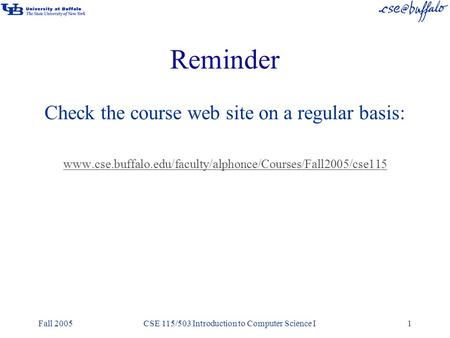 Fall 2005CSE 115/503 Introduction to Computer Science I1 Reminder Check the course web site on a regular basis: www.cse.buffalo.edu/faculty/alphonce/Courses/Fall2005/cse115.