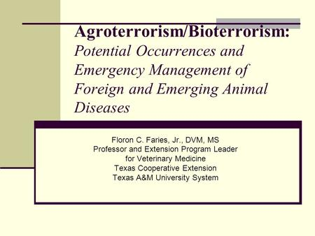 Agroterrorism/Bioterrorism: Potential Occurrences and Emergency Management of Foreign and Emerging Animal Diseases Floron C. Faries, Jr., DVM, MS Professor.