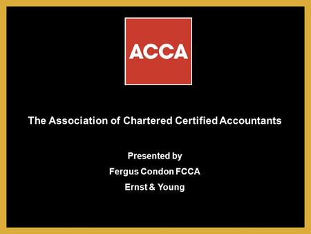 The Association of Chartered Certified Accountants Presented by Fergus Condon FCCA Ernst & Young.