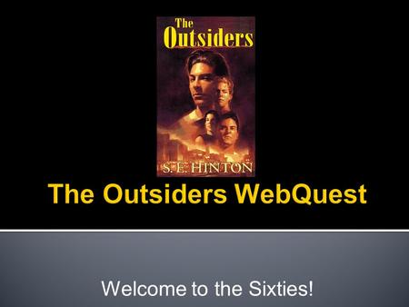 "Welcome to the Sixties!.  Choose a partner and get a laptop.  Login, open Google Chrome, and navigate to my webpage.  Open the Tab for ""Outsiders WebQuest"""