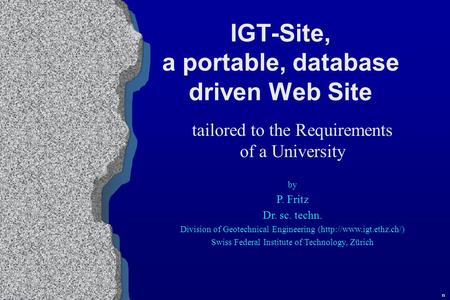 IGT-Site, a portable, database driven Web Site tailored to the Requirements of a University by P. Fritz Dr. sc. techn. Division of Geotechnical Engineering.